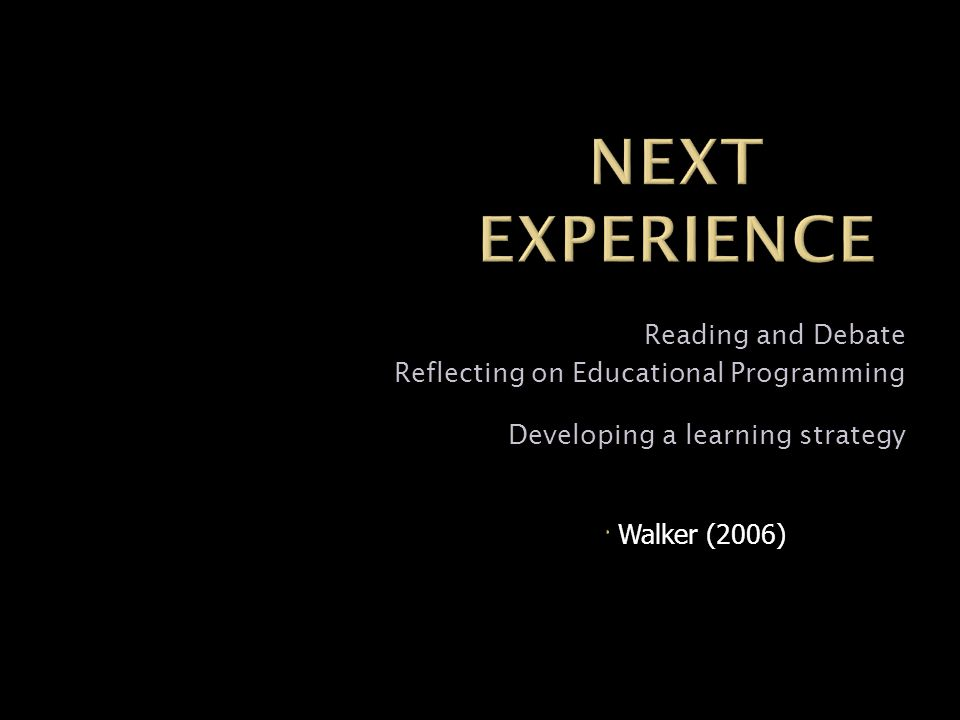 Reading and Debate Reflecting on Educational Programming Developing a learning strategy Walker (2006)