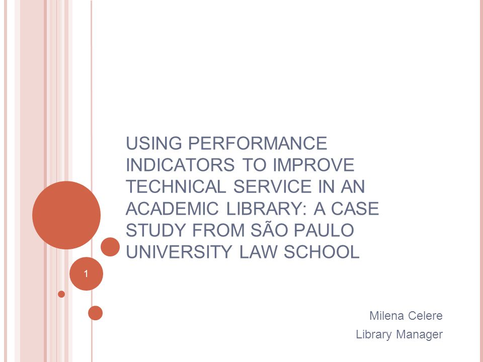 1 USING PERFORMANCE INDICATORS TO IMPROVE TECHNICAL SERVICE IN AN ACADEMIC LIBRARY: A CASE STUDY FROM SÃO PAULO UNIVERSITY LAW SCHOOL Milena Celere Library Manager 1