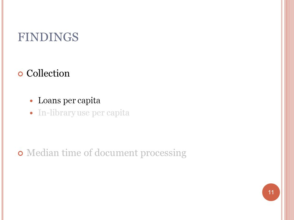 11 FINDINGS Collection Loans per capita In-library use per capita Median time of document processing 11