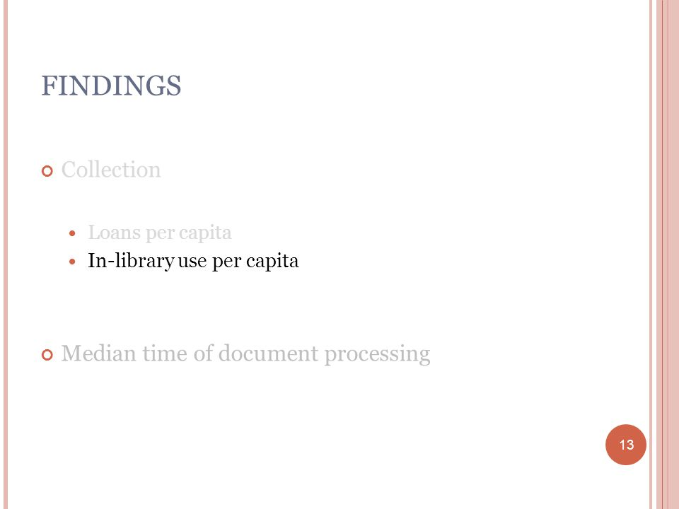 13 FINDINGS Collection Loans per capita In-library use per capita Median time of document processing 13