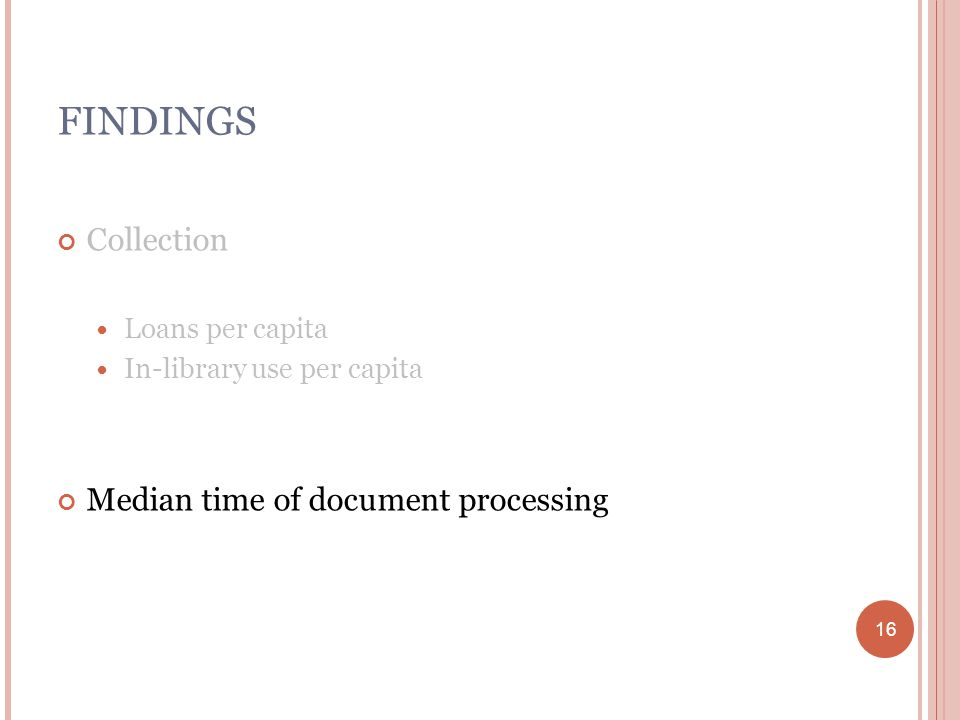 16 FINDINGS Collection Loans per capita In-library use per capita Median time of document processing 16