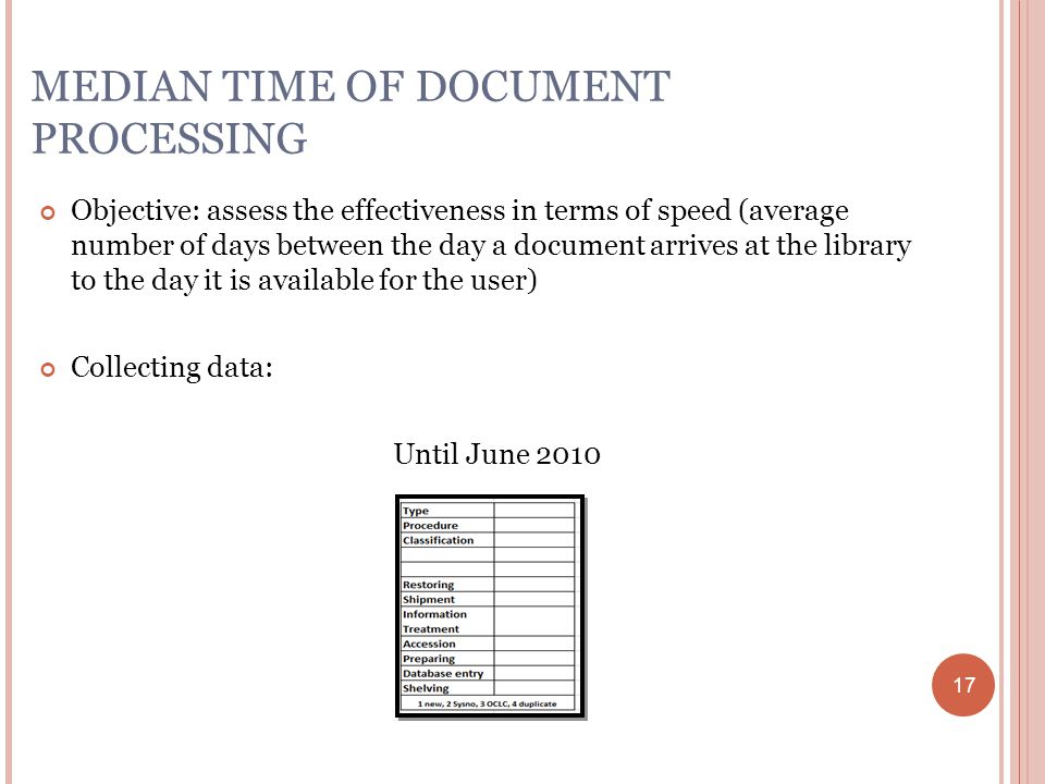 17 MEDIAN TIME OF DOCUMENT PROCESSING Objective: assess the effectiveness in terms of speed (average number of days between the day a document arrives at the library to the day it is available for the user) Collecting data: Until June 2010 17
