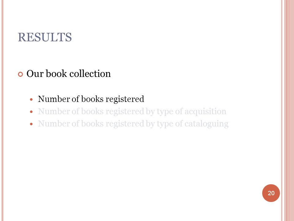 20 RESULTS Our book collection Number of books registered Number of books registered by type of acquisition Number of books registered by type of cataloguing 20