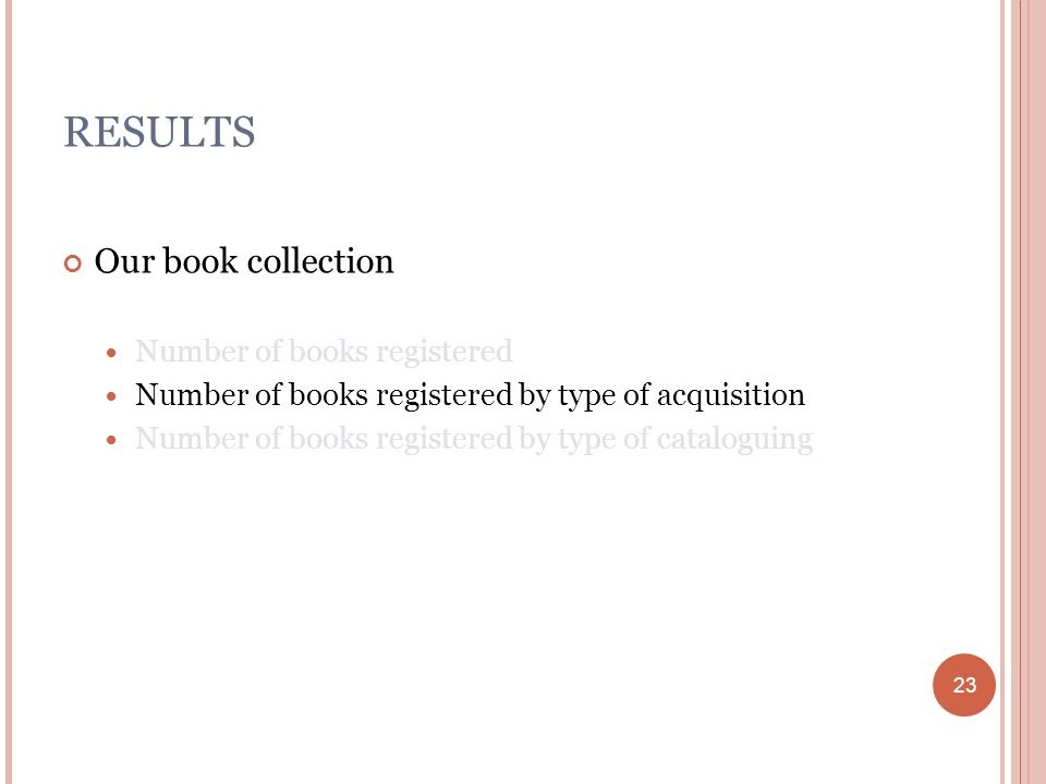 23 RESULTS Our book collection Number of books registered Number of books registered by type of acquisition Number of books registered by type of cataloguing 23