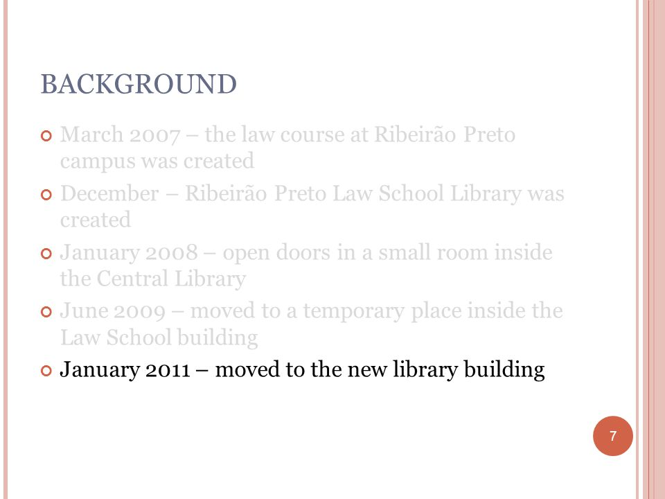 7 BACKGROUND March 2007 – the law course at Ribeirão Preto campus was created December – Ribeirão Preto Law School Library was created January 2008 – open doors in a small room inside the Central Library June 2009 – moved to a temporary place inside the Law School building January 2011 – moved to the new library building 7