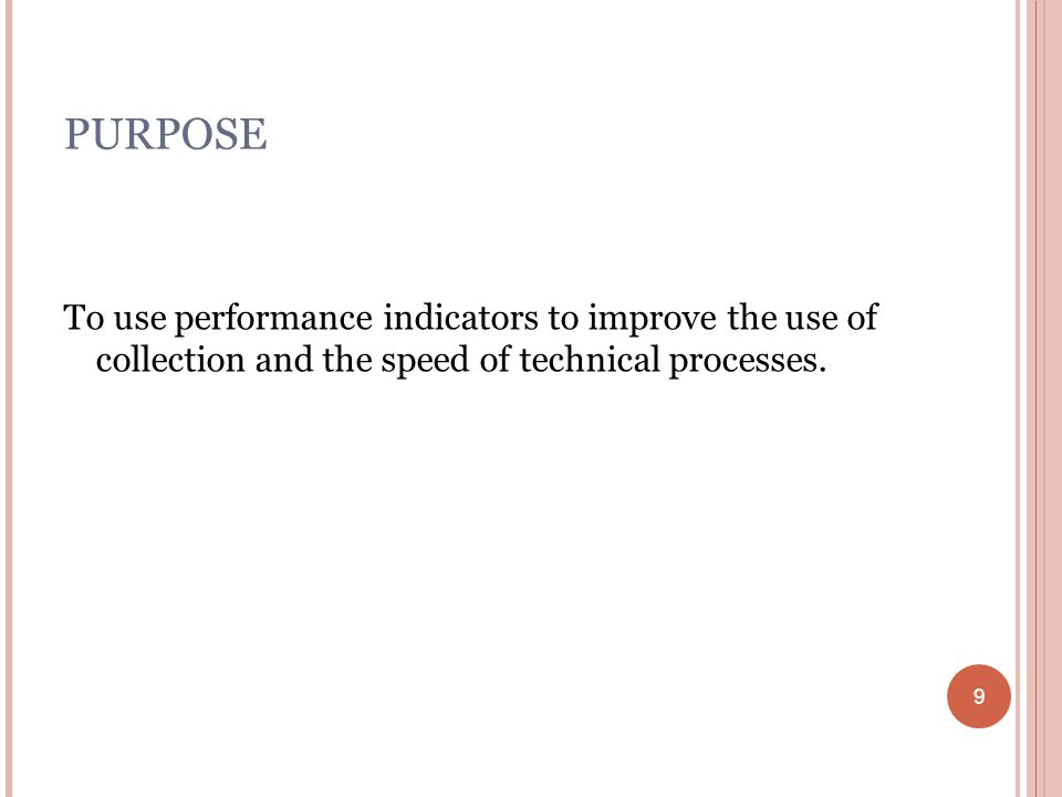 9 PURPOSE To use performance indicators to improve the use of collection and the speed of technical processes.