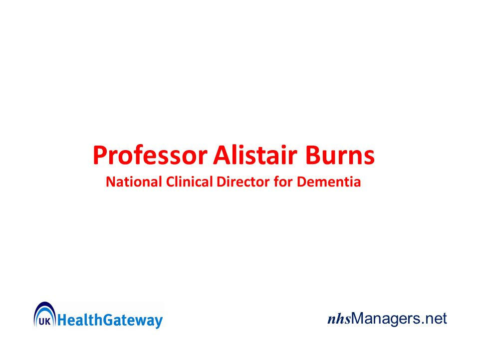 nhs Managers.net Professor Alistair Burns National Clinical Director for Dementia