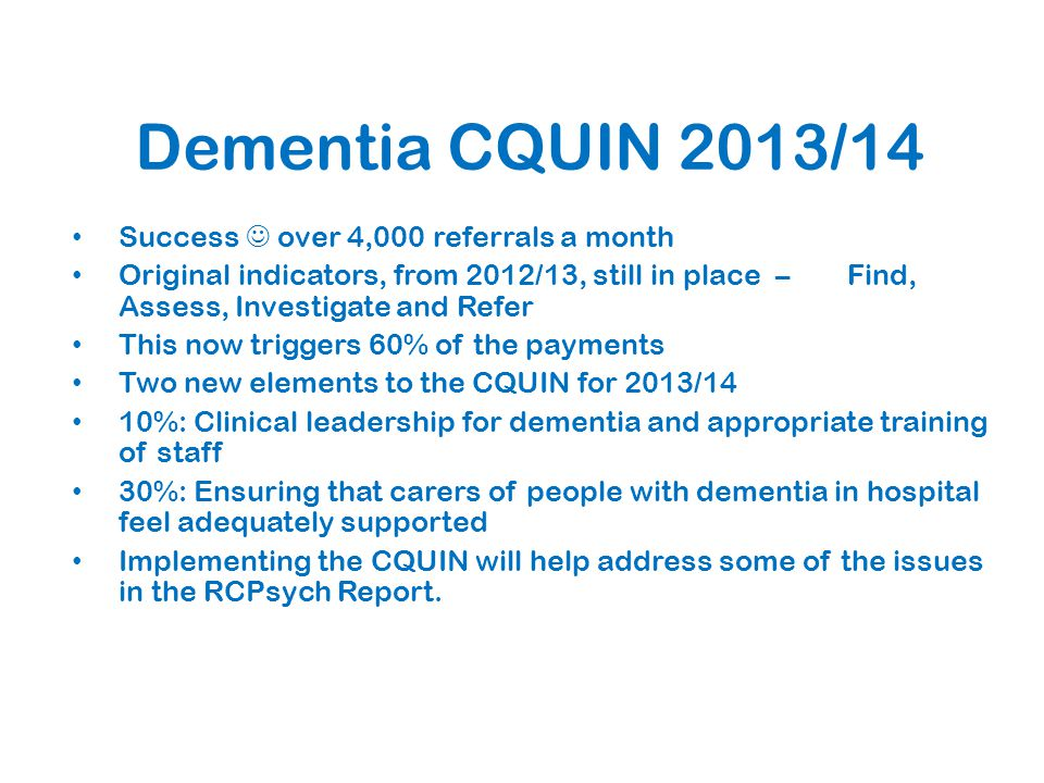 Dementia CQUIN 2013/14 Success over 4,000 referrals a month Original indicators, from 2012/13, still in place – Find, Assess, Investigate and Refer This now triggers 60% of the payments Two new elements to the CQUIN for 2013/14 10%: Clinical leadership for dementia and appropriate training of staff 30%: Ensuring that carers of people with dementia in hospital feel adequately supported Implementing the CQUIN will help address some of the issues in the RCPsych Report.