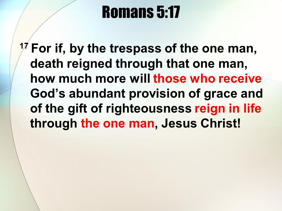 Romans 5:17 17 For if, by the trespass of the one man, death reigned through that one man, how much more will those who receive Gods abundant provision of grace and of the gift of righteousness reign in life through the one man, Jesus Christ!
