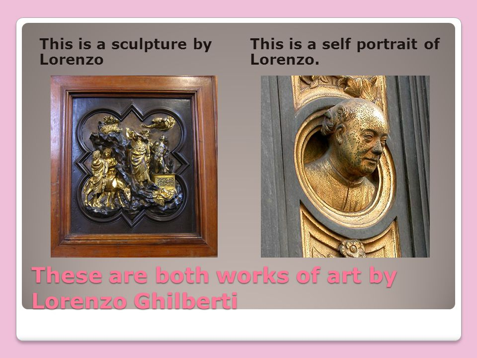 These are both works of art by Lorenzo Ghilberti This is a sculpture by Lorenzo This is a self portrait of Lorenzo.