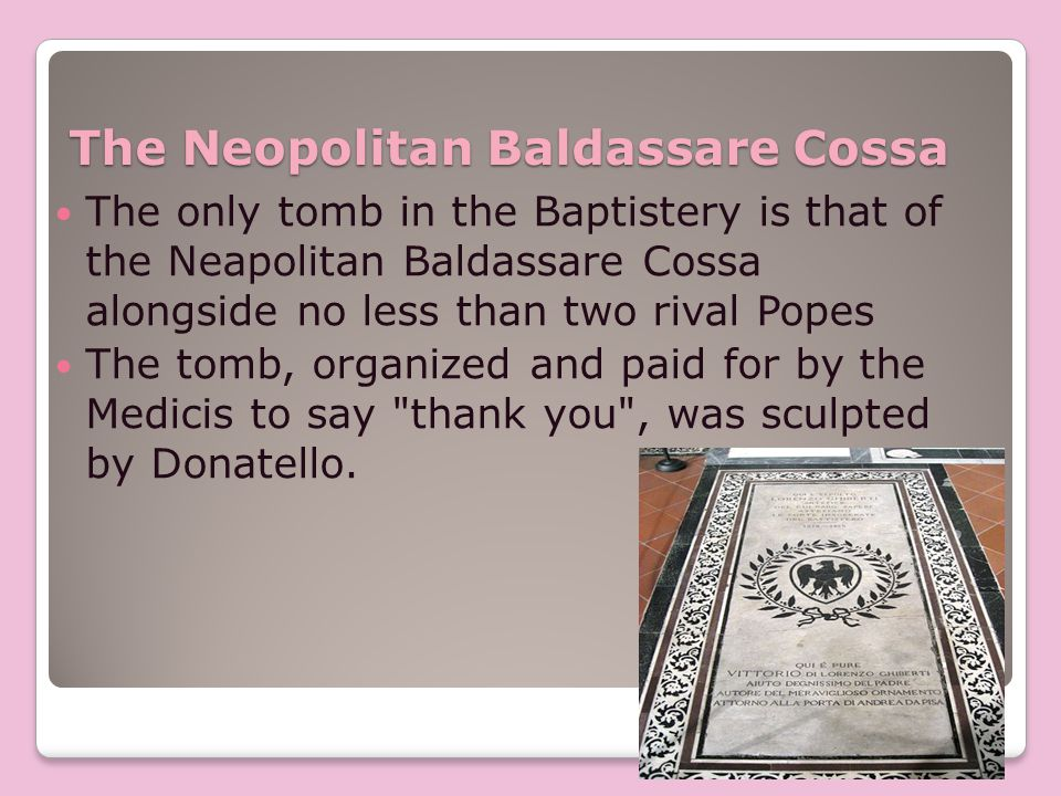 The Neopolitan Baldassare Cossa The only tomb in the Baptistery is that of the Neapolitan Baldassare Cossa alongside no less than two rival Popes The tomb, organized and paid for by the Medicis to say thank you , was sculpted by Donatello.