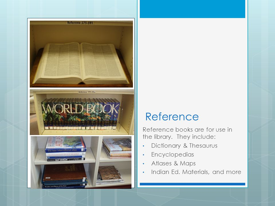 Reference Reference books are for use in the library. They include: Dictionary & Thesaurus Encyclopedias Atlases & Maps Indian Ed. Materials, and more