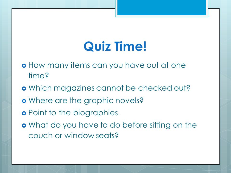 Quiz Time! How many items can you have out at one time? Which magazines cannot be checked out? Where are the graphic novels? Point to the biographies.