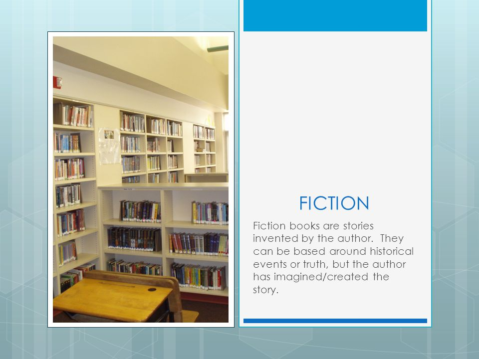 FICTION Fiction books are stories invented by the author. They can be based around historical events or truth, but the author has imagined/created the