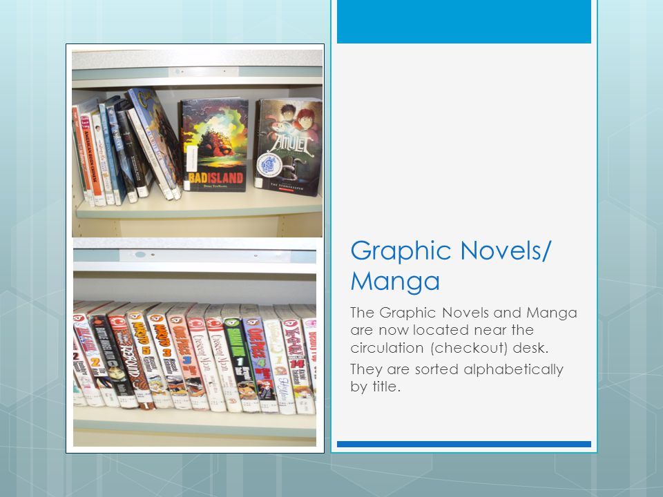 Graphic Novels/ Manga The Graphic Novels and Manga are now located near the circulation (checkout) desk. They are sorted alphabetically by title.
