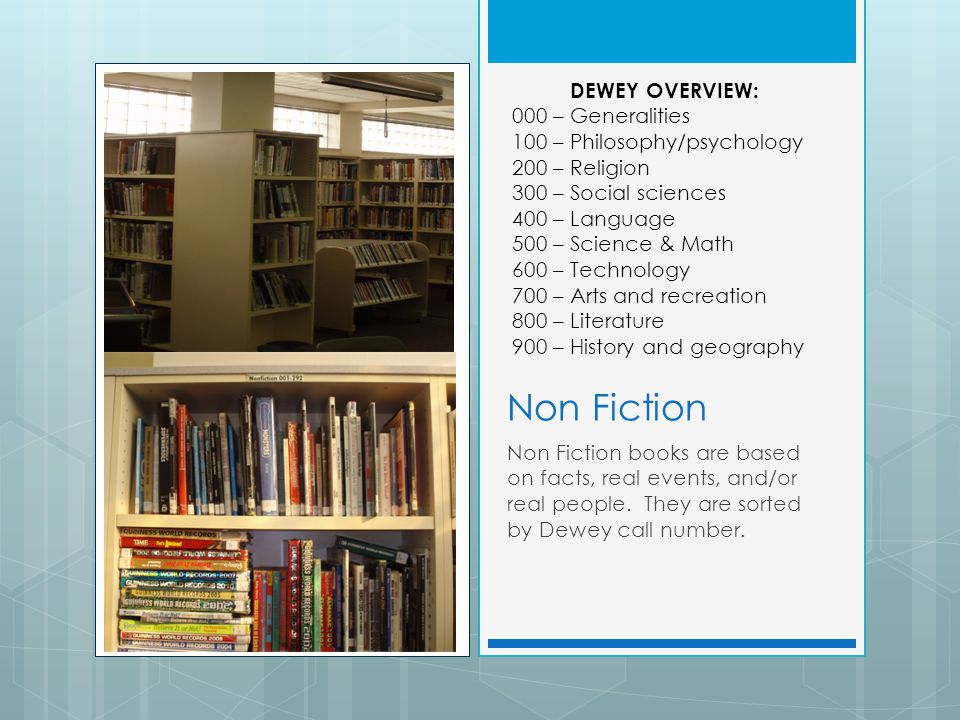 Non Fiction Non Fiction books are based on facts, real events, and/or real people. They are sorted by Dewey call number. DEWEY OVERVIEW: 000 – General
