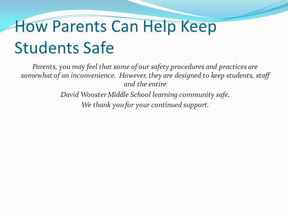 How Parents Can Help Keep Students Safe Parents, you may feel that some of our safety procedures and practices are somewhat of an inconvenience. Howev