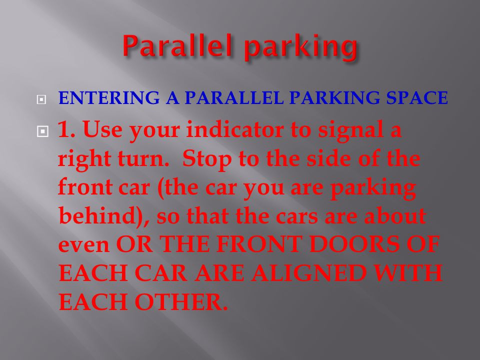 ENTERING A PARALLEL PARKING SPACE 1. Use your indicator to signal a right turn. Stop to the side of the front car (the car you are parking behind), so