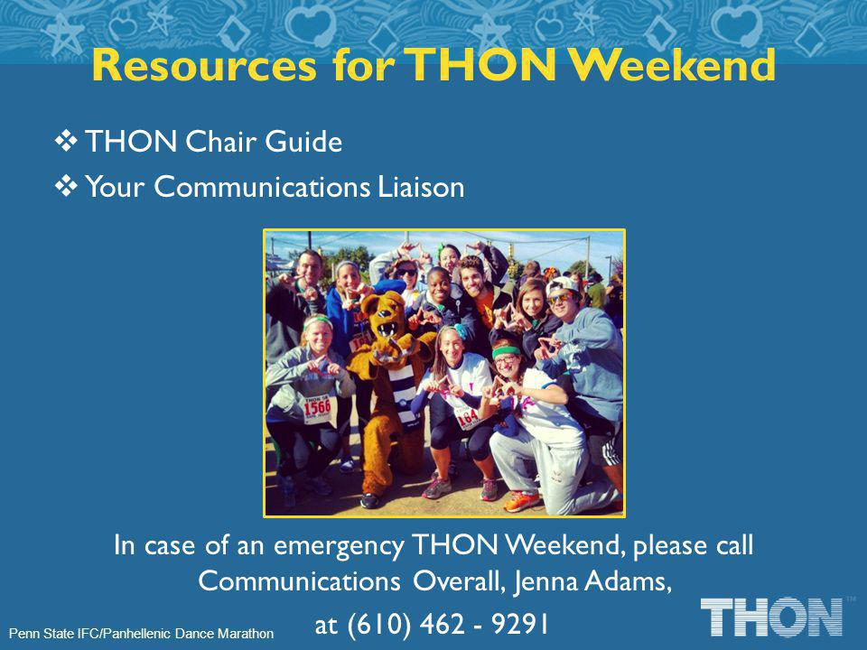 Penn State IFC/Panhellenic Dance Marathon Resources for THON Weekend THON Chair Guide Your Communications Liaison In case of an emergency THON Weekend, please call Communications Overall, Jenna Adams, at (610) 462 - 9291