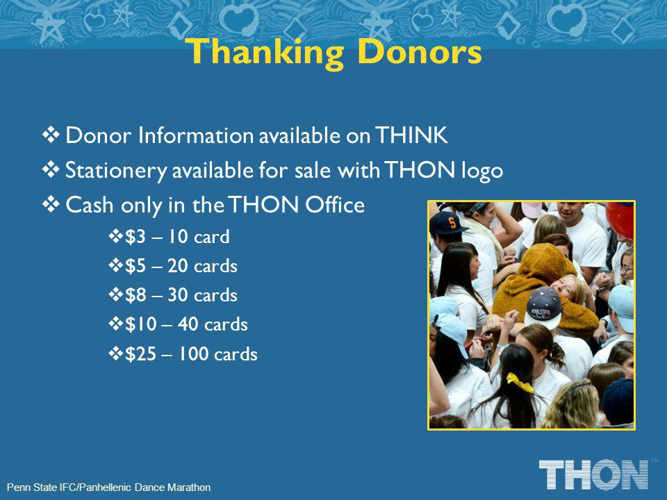 Penn State IFC/Panhellenic Dance Marathon Donor Information available on THINK Stationery available for sale with THON logo Cash only in the THON Office $3 – 10 card $5 – 20 cards $8 – 30 cards $10 – 40 cards $25 – 100 cards Thanking Donors