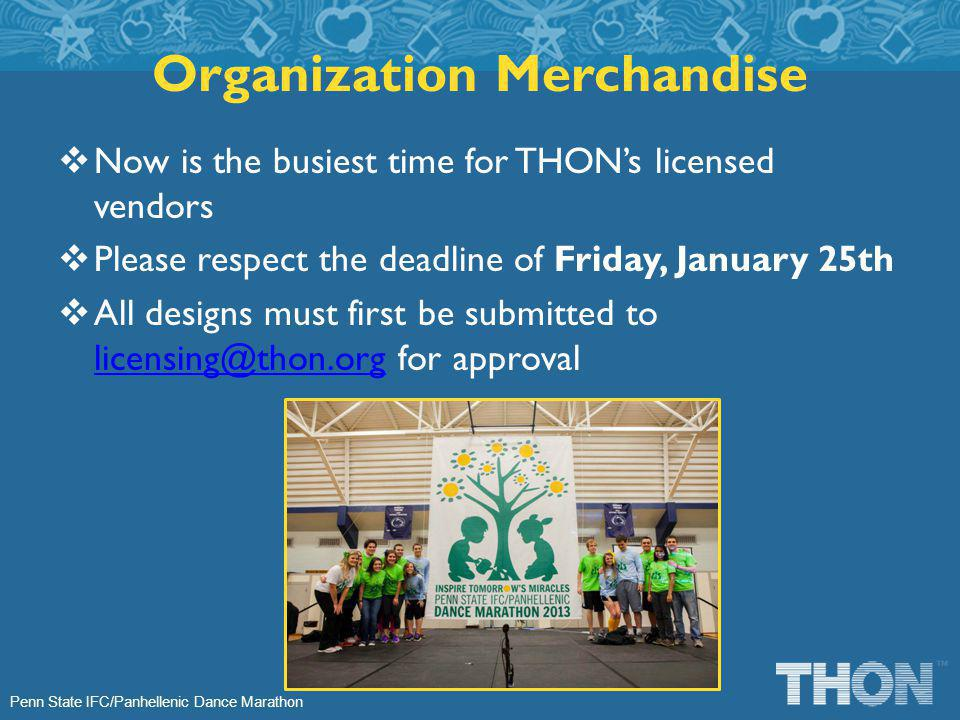 Penn State IFC/Panhellenic Dance Marathon Now is the busiest time for THONs licensed vendors Please respect the deadline of Friday, January 25th All designs must first be submitted to licensing@thon.org for approval licensing@thon.org Organization Merchandise
