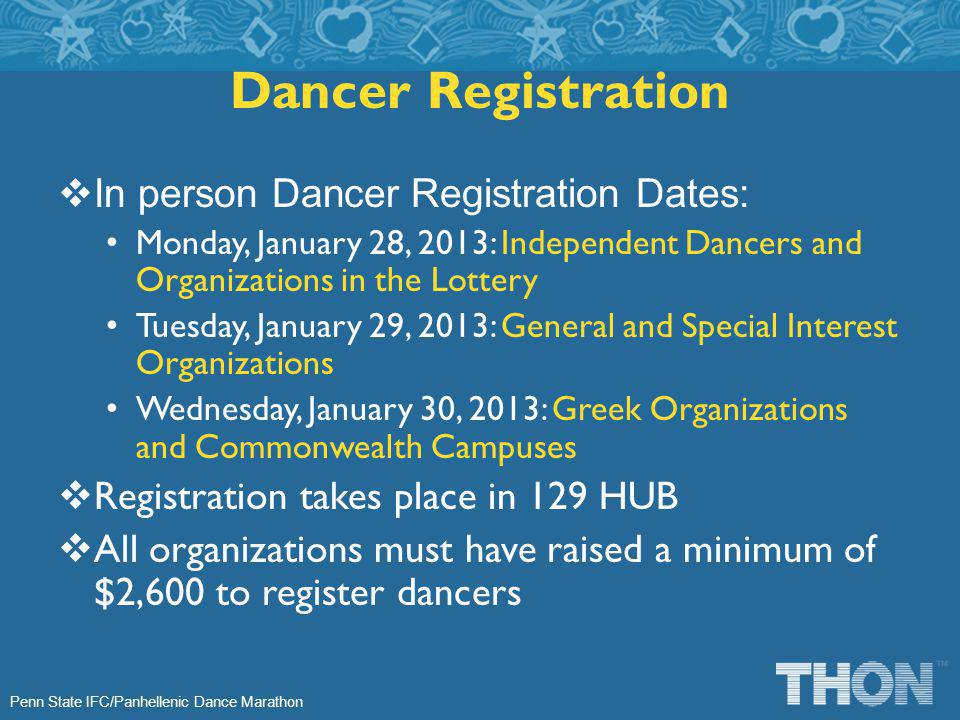 Penn State IFC/Panhellenic Dance Marathon In person Dancer Registration Dates: Monday, January 28, 2013: Independent Dancers and Organizations in the Lottery Tuesday, January 29, 2013: General and Special Interest Organizations Wednesday, January 30, 2013: Greek Organizations and Commonwealth Campuses Registration takes place in 129 HUB All organizations must have raised a minimum of $2,600 to register dancers Dancer Registration