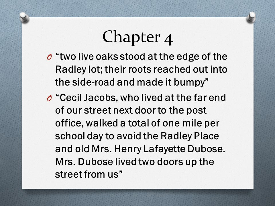 Chapter 4 O two live oaks stood at the edge of the Radley lot; their roots reached out into the side-road and made it bumpy O Cecil Jacobs, who lived at the far end of our street next door to the post office, walked a total of one mile per school day to avoid the Radley Place and old Mrs.