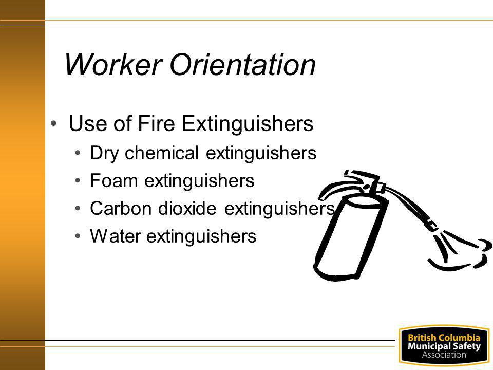 Use of Fire Extinguishers Dry chemical extinguishers Foam extinguishers Carbon dioxide extinguishers Water extinguishers Worker Orientation