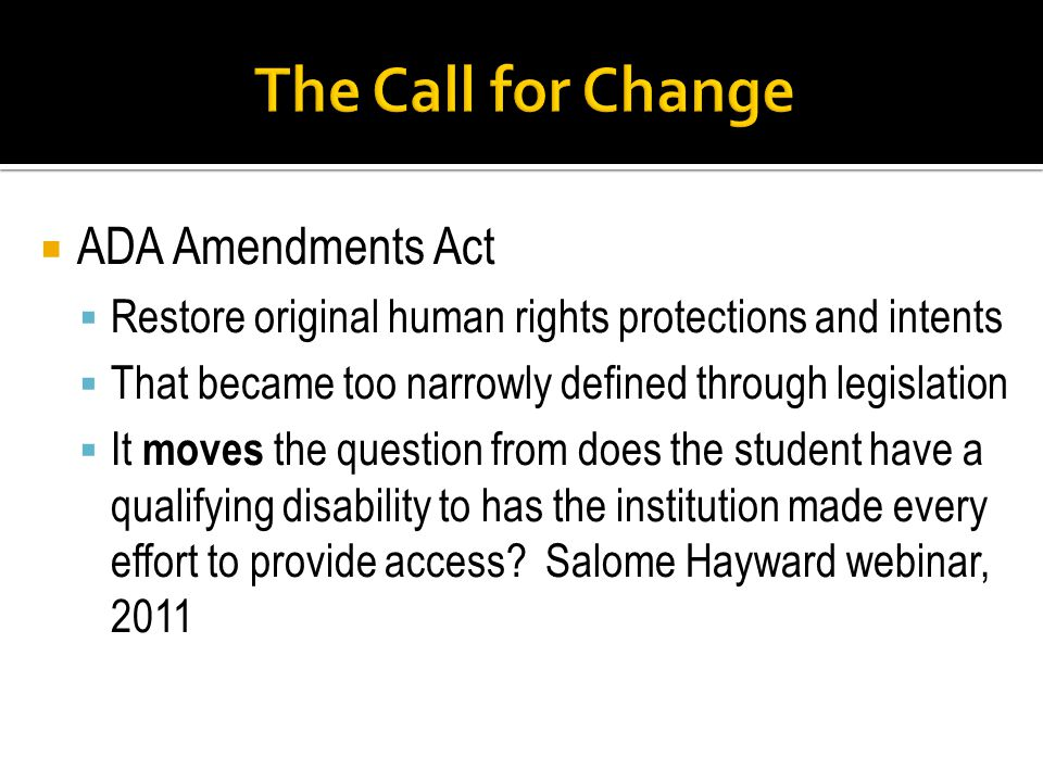 ADA Amendments Act Restore original human rights protections and intents That became too narrowly defined through legislation It moves the question from does the student have a qualifying disability to has the institution made every effort to provide access.