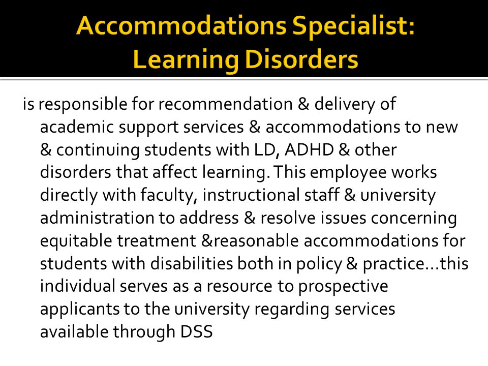 is responsible for recommendation & delivery of academic support services & accommodations to new & continuing students with LD, ADHD & other disorders that affect learning.