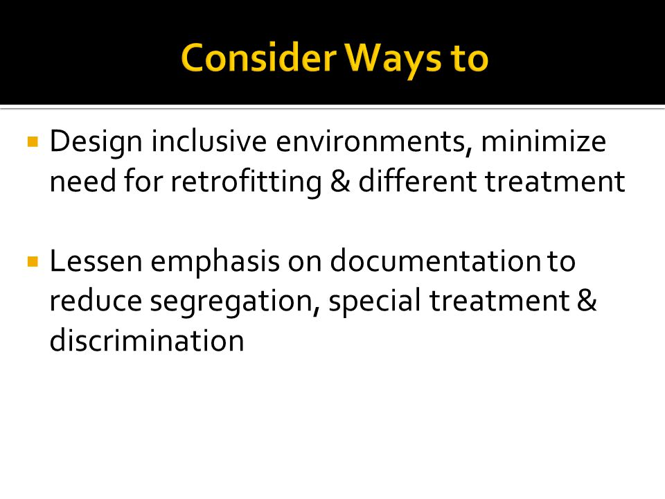 Design inclusive environments, minimize need for retrofitting & different treatment Lessen emphasis on documentation to reduce segregation, special treatment & discrimination