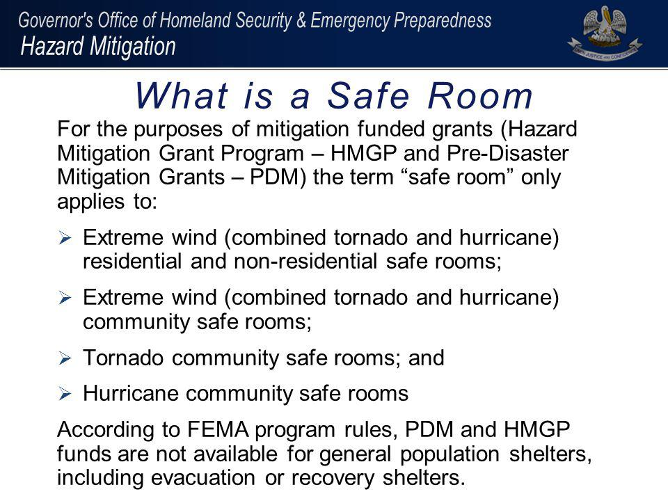 For the purposes of mitigation funded grants (Hazard Mitigation Grant Program – HMGP and Pre-Disaster Mitigation Grants – PDM) the term safe room only