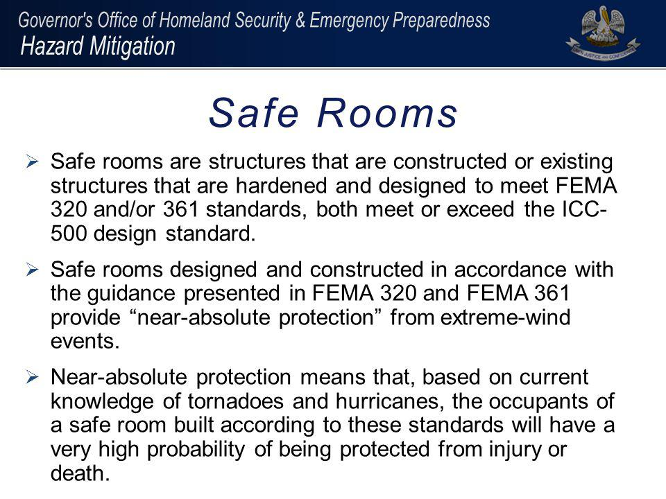 In Louisiana, safe rooms must be designed to withstand: Walls/doors/windows: 250 mph tornado – 15lb 2x4 at 100mph 200 mph hurricane – 9lb 2x4 at 100mph Roof: 250 mph tornado – 15lb 2x4 at 67mph 200 mph hurricane – 9lb 2x4 at 20mph ***Location determines the wind speed design factor; when designing a combined safe room – use the most restrictive design criteria.