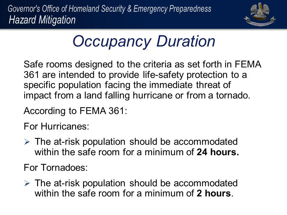 Applicants must demonstrate that the following components have been considered when determining eligible safe room population: population to be protected within the area at risk of impact by tornado and/or hurricane hazards; warning capabilities, logistics, and operations components that support basic safe room functions; travel times for the population to be protected to reach the safe room, such that people are not exposed to additional risk when moving to the protected area; hazard mitigation time of protection: 2 hours for tornado and 24 hours for hurricane; and relationship of the population to be protected by the safe room to State or local emergency evacuation requirements.