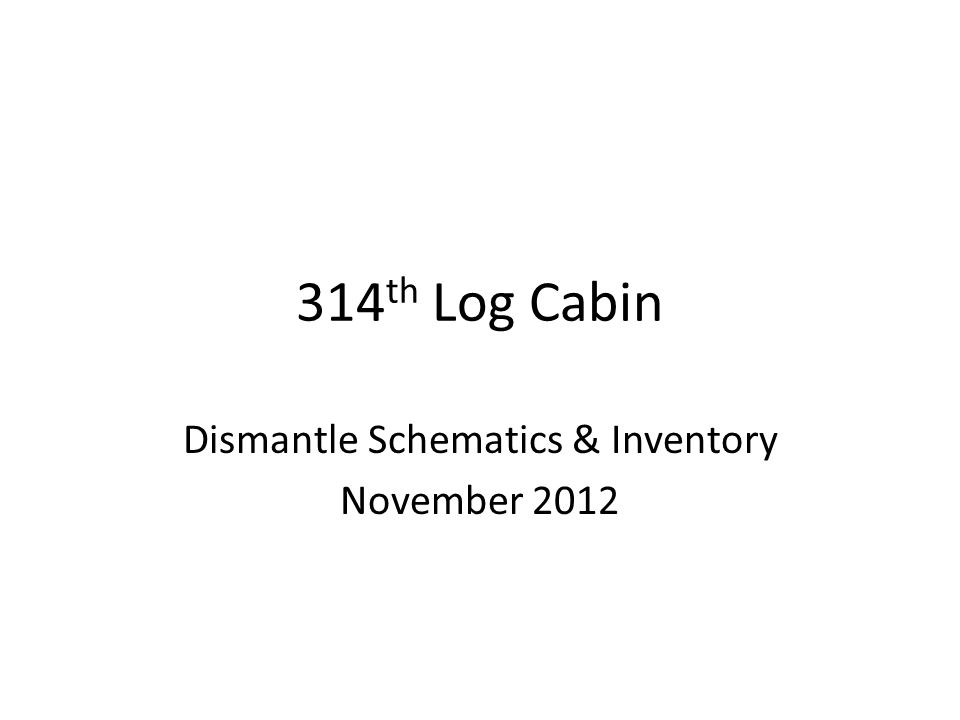 314 th Log Cabin Dismantle Schematics & Inventory November 2012