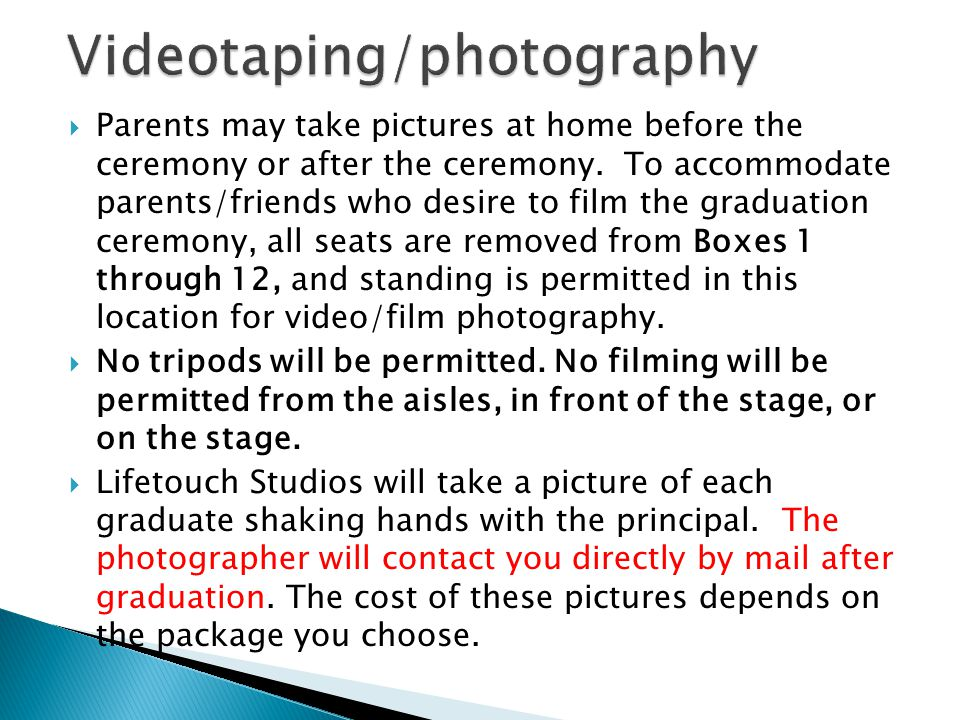 Parents may take pictures at home before the ceremony or after the ceremony. To accommodate parents/friends who desire to film the graduation ceremony