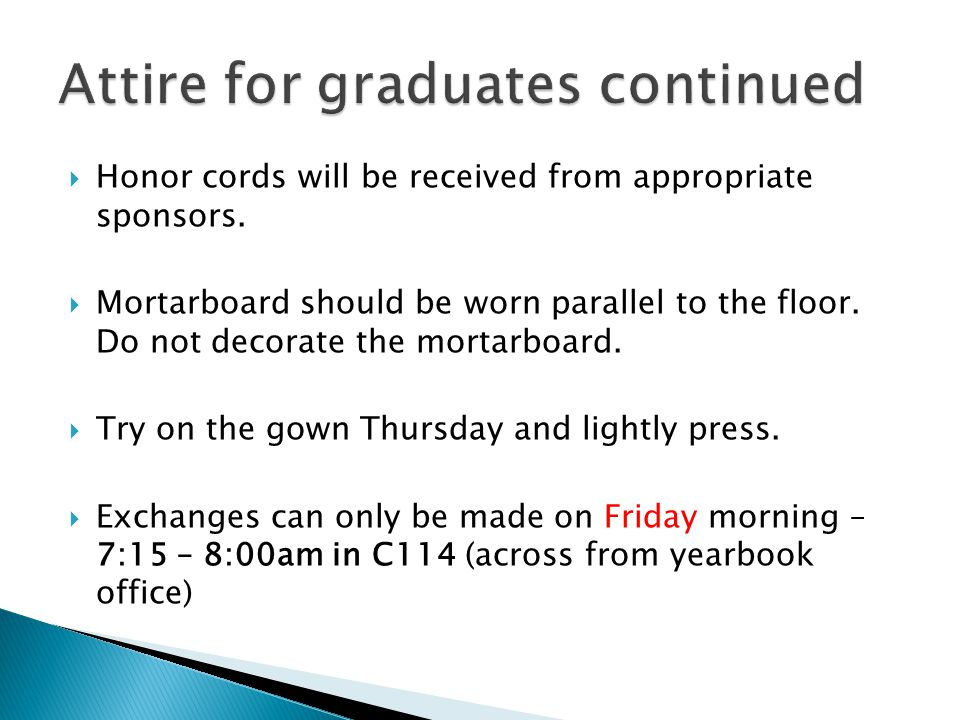 Honor cords will be received from appropriate sponsors. Mortarboard should be worn parallel to the floor. Do not decorate the mortarboard. Try on the