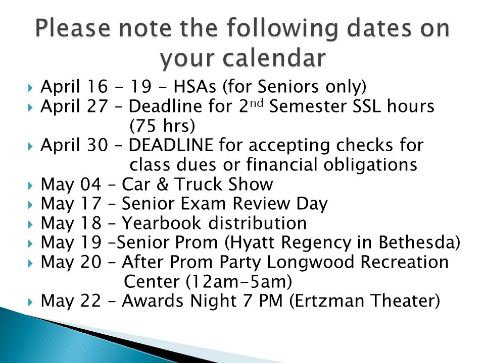 April 16 - 19 - HSAs (for Seniors only) April 27 – Deadline for 2 nd Semester SSL hours (75 hrs) April 30 – DEADLINE for accepting checks for class dues or financial obligations May 04 – Car & Truck Show May 17 – Senior Exam Review Day May 18 – Yearbook distribution May 19 –Senior Prom (Hyatt Regency in Bethesda) May 20 – After Prom Party Longwood Recreation Center (12am-5am) May 22 – Awards Night 7 PM (Ertzman Theater)