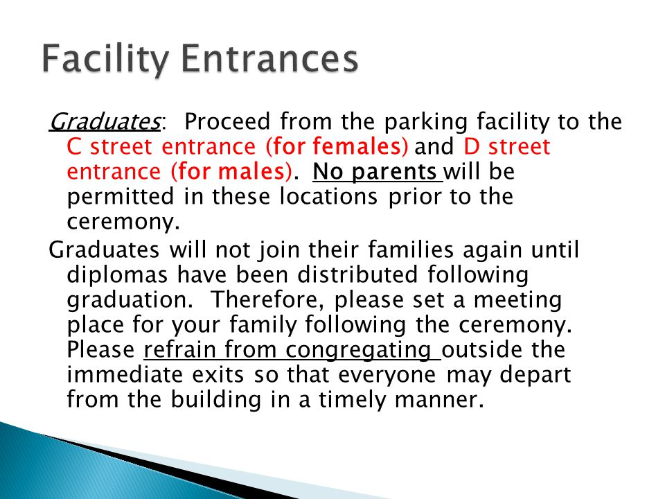 Graduates: Proceed from the parking facility to the C street entrance (for females) and D street entrance (for males). No parents will be permitted in