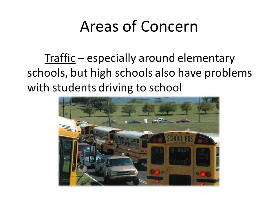 Traffic – especially around elementary schools, but high schools also have problems with students driving to school