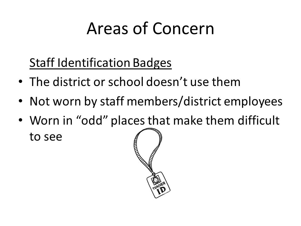 Areas of Concern Staff Identification Badges The district or school doesnt use them Not worn by staff members/district employees Worn in odd places that make them difficult to see