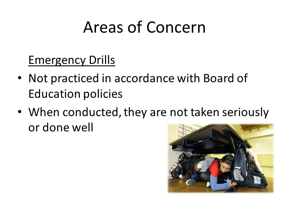 Areas of Concern Emergency Drills Not practiced in accordance with Board of Education policies When conducted, they are not taken seriously or done well