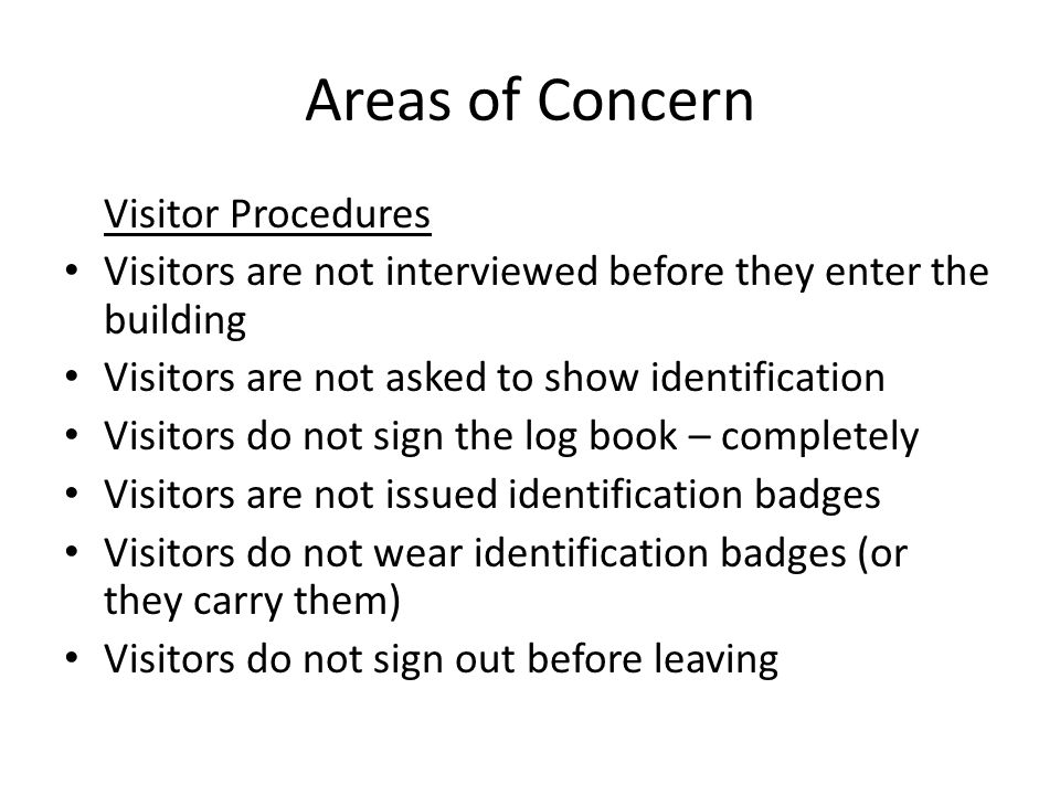Areas of Concern Visitor Procedures Visitors are not interviewed before they enter the building Visitors are not asked to show identification Visitors do not sign the log book – completely Visitors are not issued identification badges Visitors do not wear identification badges (or they carry them) Visitors do not sign out before leaving