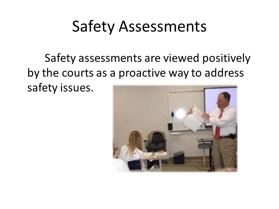 Safety Assessments Safety assessments are viewed positively by the courts as a proactive way to address safety issues.