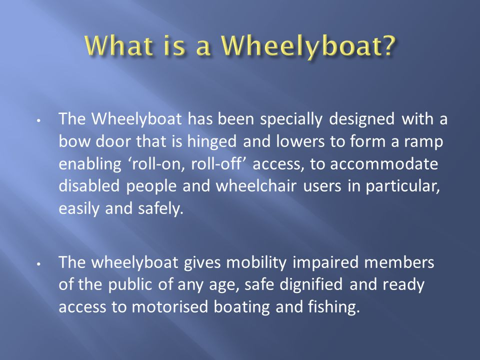 The Wheelyboat has been specially designed with a bow door that is hinged and lowers to form a ramp enabling roll-on, roll-off access, to accommodate disabled people and wheelchair users in particular, easily and safely.