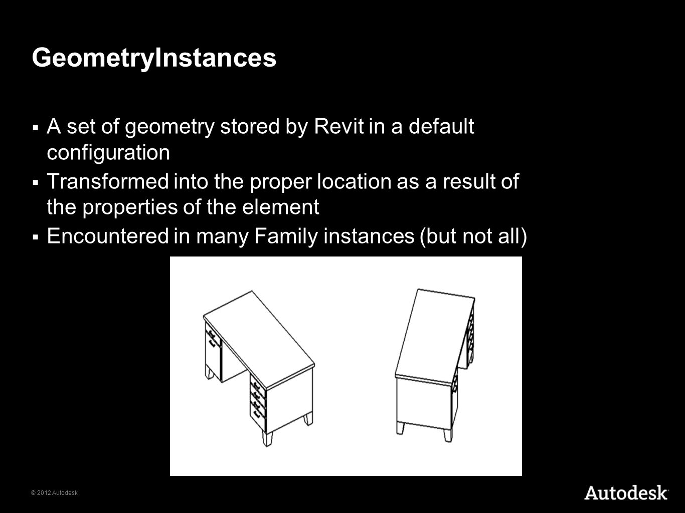 © 2012 Autodesk GeometryInstances A set of geometry stored by Revit in a default configuration Transformed into the proper location as a result of the
