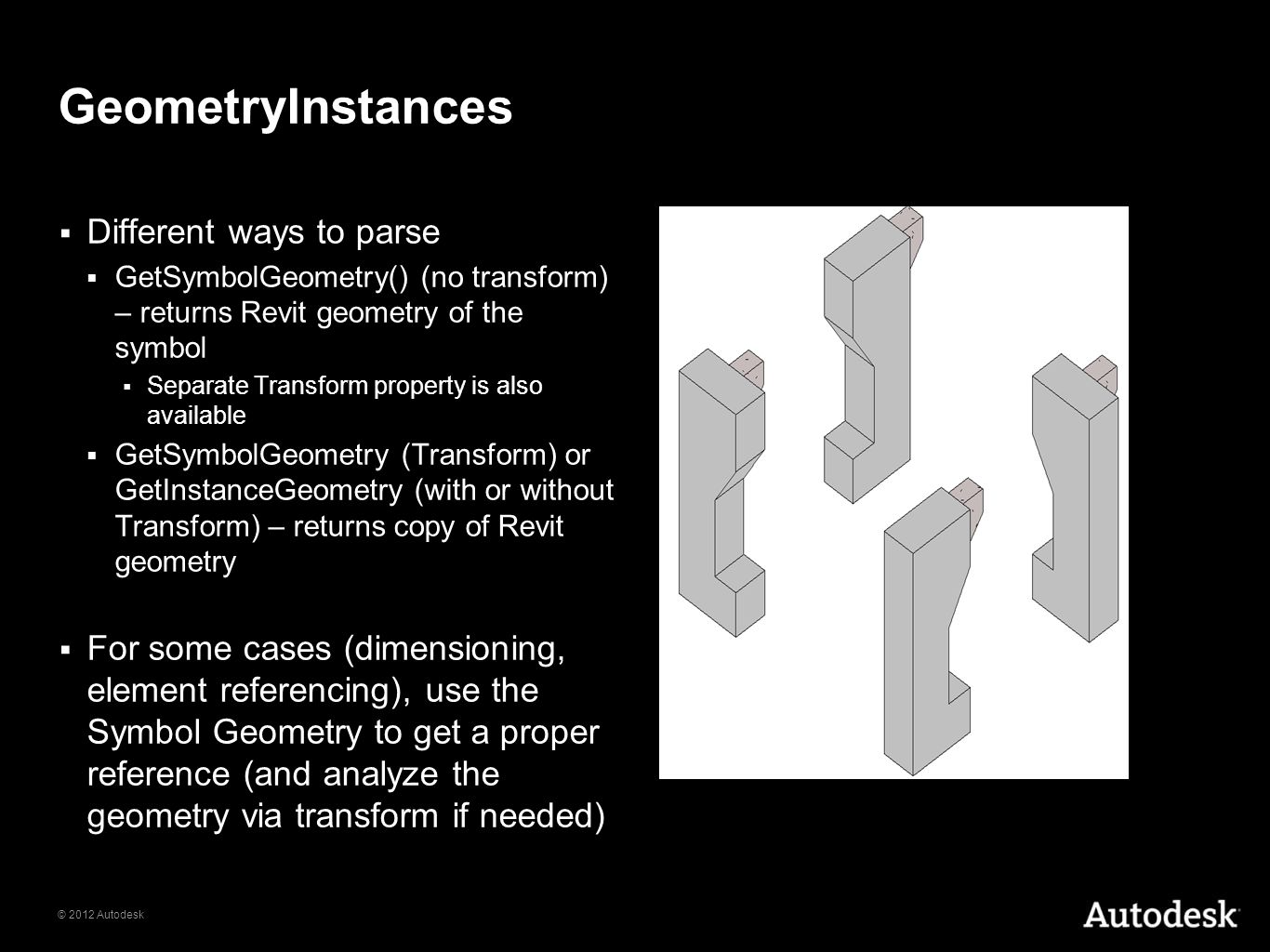 © 2012 Autodesk GeometryInstances Different ways to parse GetSymbolGeometry() (no transform) – returns Revit geometry of the symbol Separate Transform