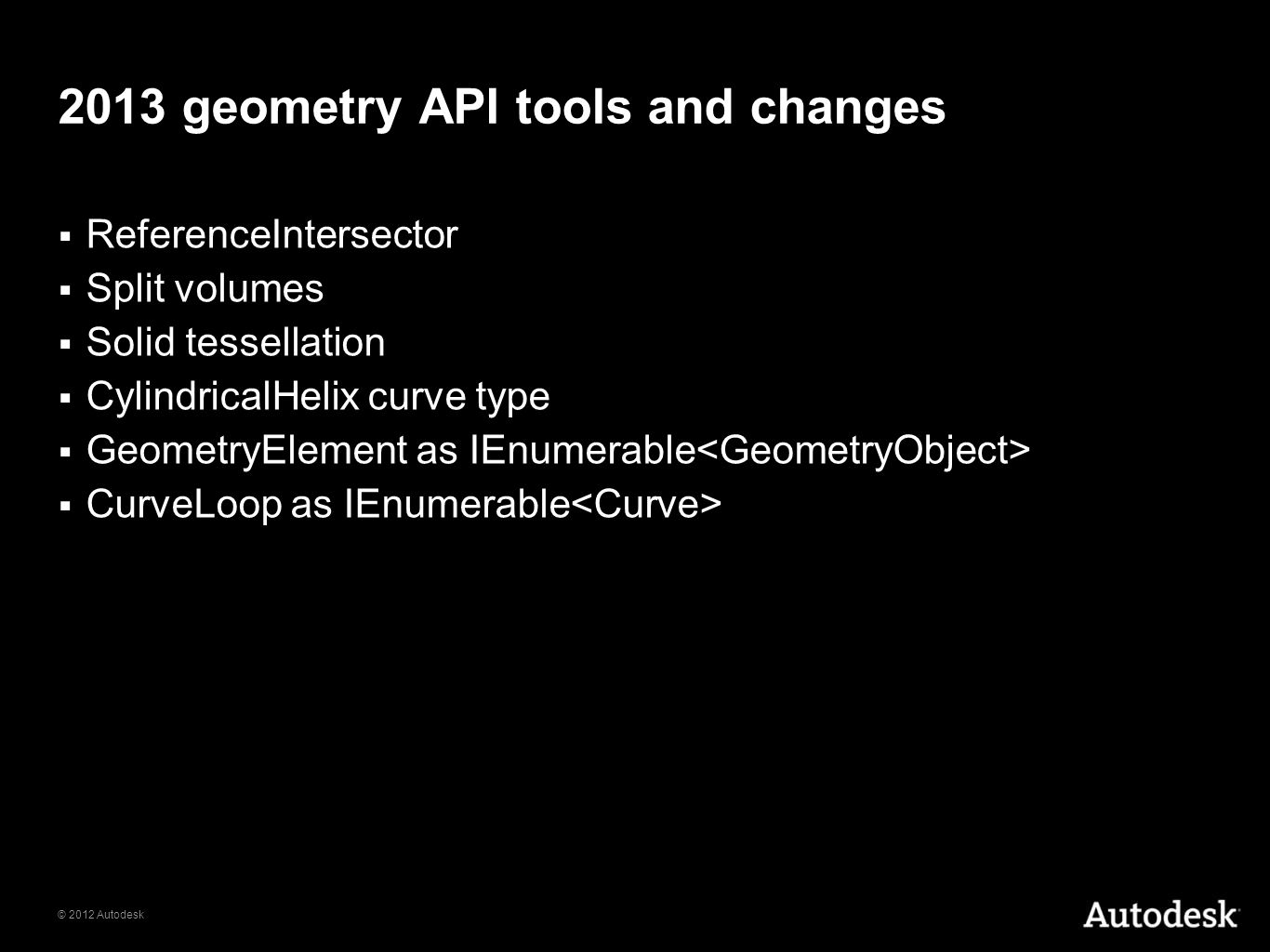 © 2012 Autodesk 2013 geometry API tools and changes ReferenceIntersector Split volumes Solid tessellation CylindricalHelix curve type GeometryElement