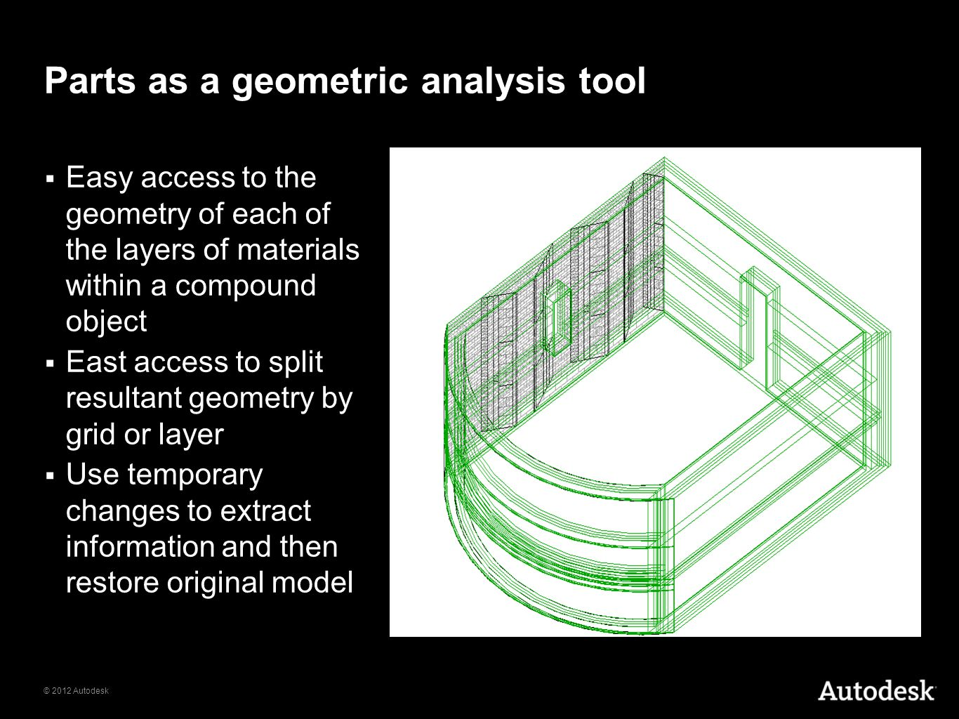 © 2012 Autodesk Parts as a geometric analysis tool Easy access to the geometry of each of the layers of materials within a compound object East access