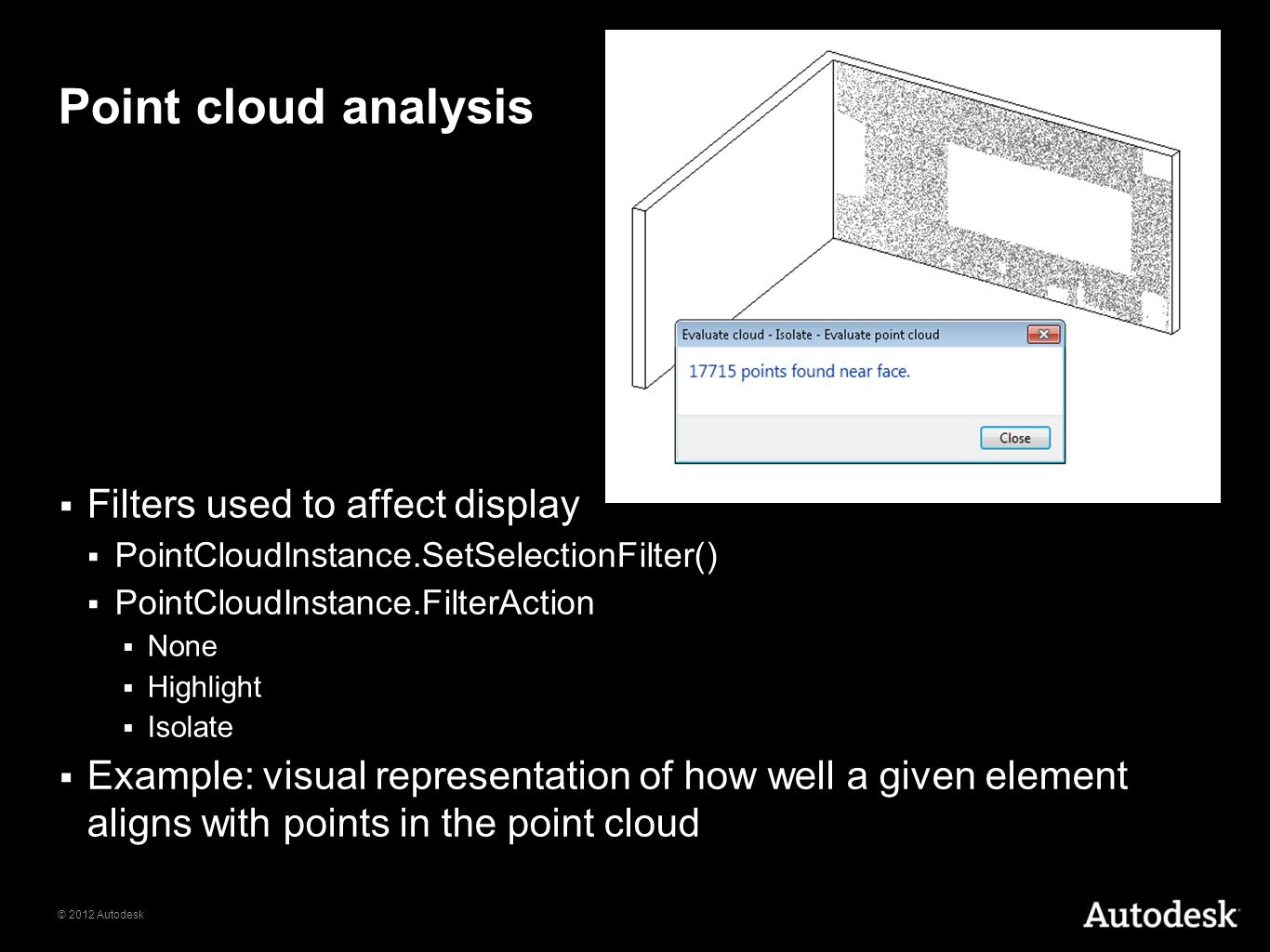 © 2012 Autodesk Point cloud analysis Filters used to affect display PointCloudInstance.SetSelectionFilter() PointCloudInstance.FilterAction None Highl